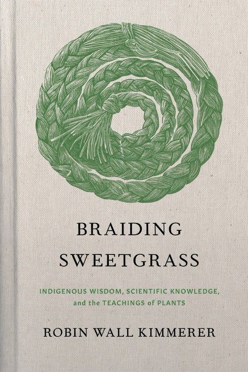 Braiding Sweetgrass:Indigenous Wisdom, Scientific Knowledge, and the Teaching of Plantsby Robin Wall Kimmerer